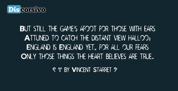 But still the game's afoot for those with ears Attuned to catch the distant view-halloo: England is England yet, for all our fears– Only those things the heart believes are true.