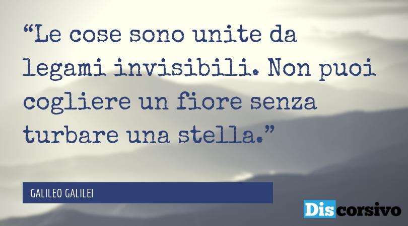 """""""Le cose sono unite da legami invisibili. Non puoi cogliere un fiore senza turbare una stella."""" GALILEO GALILEI"""