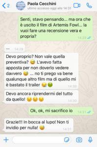 """Io e Paola Cecchini conversiamo su Whatsapp a proposito di Artemis Fowl. Io: """"Senti, stavo pensando... ma ora che è uscito il film di Artemis Fowl... la vuoi fare una recensione vera e propria?""""; Paola: """"...[14:23, 25/6/2020] Paola Cecchini: Non vale quella preventiva? L'ho fatta apposta per non dover vederlo vedere davvero... no ti prego va bene qualunque altro film ma di quello mi è bastato vedere il trailer. Devo ancora riprendermi del tutto da quello""""; Io: """"Ok, ok, mi sacrifico io""""; Paola: """"Non ti invidio. In bocca al lupo"""""""