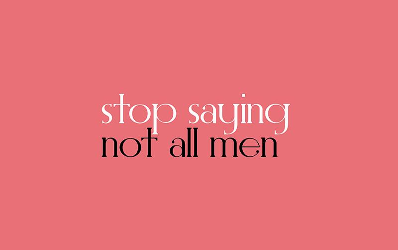 stop saying #NotAllMen